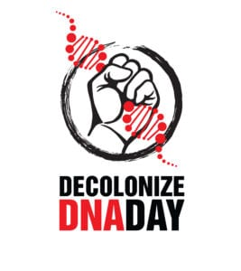 The logo is owned by Decolonize DNA Day and the Native BioData Consortium; Powerful and impactful, Oglala Lakota artist Walt Pourier of Vision Maker Media designed this logo for the Decolonize DNA Day event. It uses the fist, a common motif in protest imagery. It also reflects the topic of DNA and genomics.